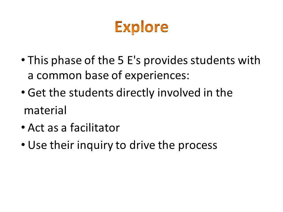 Explore This phase of the 5 E s provides students with a common base of experiences: Get the students directly involved in the.