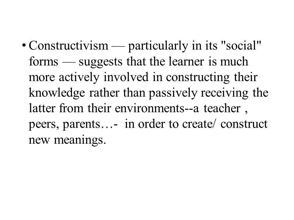 Constructivism — particularly in its social forms — suggests that the learner is much more actively involved in constructing their knowledge rather than passively receiving the latter from their environments--a teacher , peers, parents…- in order to create/ construct new meanings.