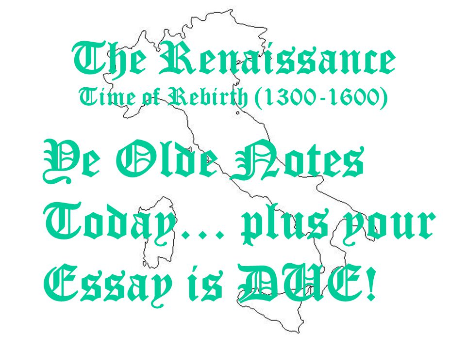 Ye Olde Notes Today… plus your Essay is DUE! The Renaissance