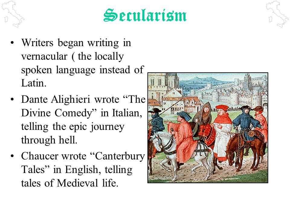 Secularism Writers began writing in vernacular ( the locally spoken language instead of Latin.