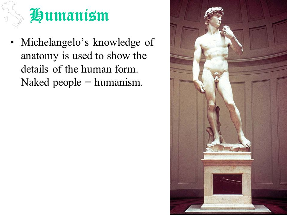 Humanism Michelangelo's knowledge of anatomy is used to show the details of the human form.