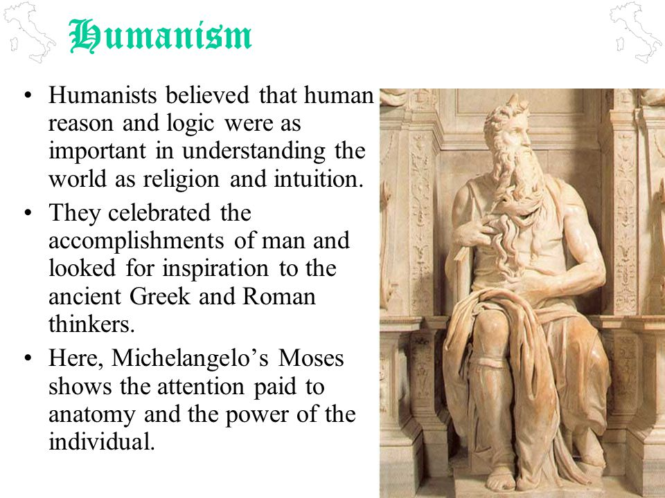 Humanism Humanists believed that human reason and logic were as important in understanding the world as religion and intuition.