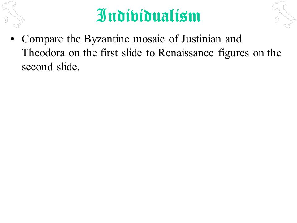 Individualism Compare the Byzantine mosaic of Justinian and Theodora on the first slide to Renaissance figures on the second slide.