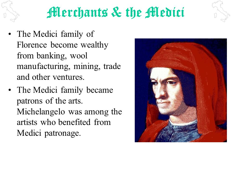 Merchants & the Medici The Medici family of Florence become wealthy from banking, wool manufacturing, mining, trade and other ventures.