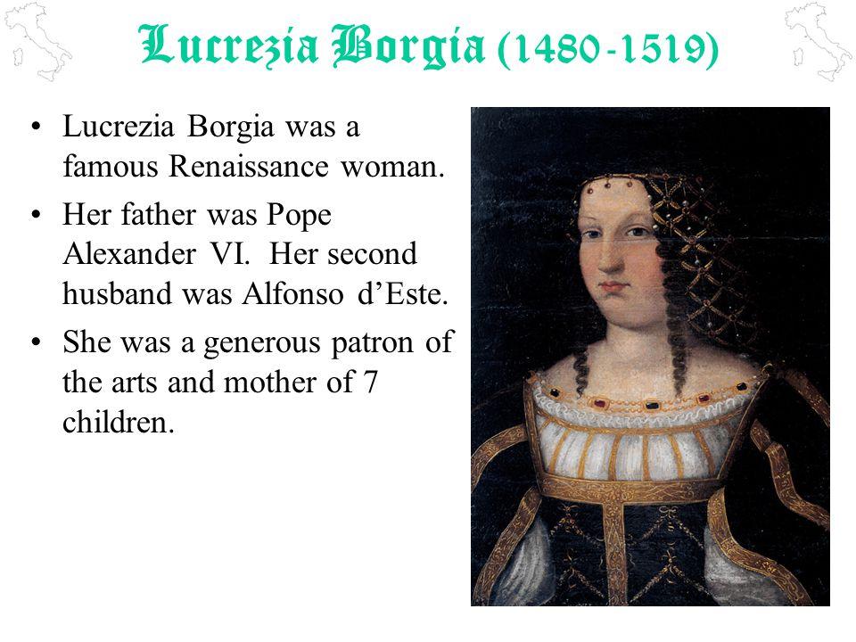 Lucrezia Borgia (1480-1519) Lucrezia Borgia was a famous Renaissance woman.