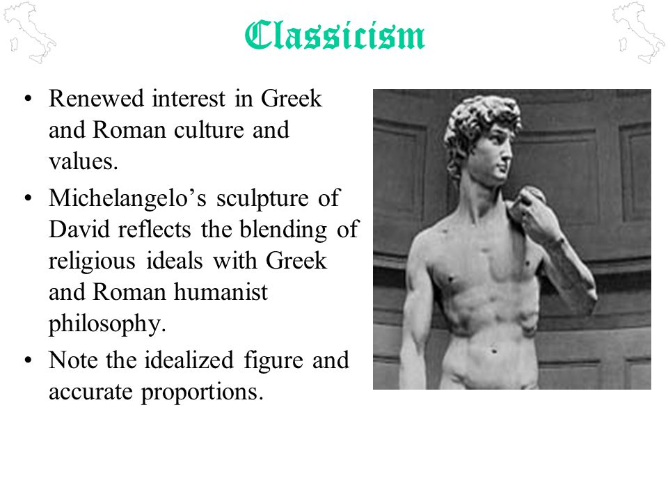 Classicism Renewed interest in Greek and Roman culture and values.