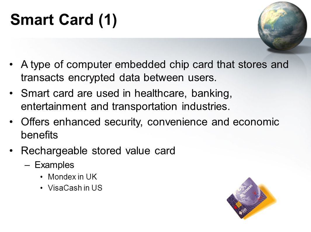 Smart Card (1) A type of computer embedded chip card that stores and transacts encrypted data between users.