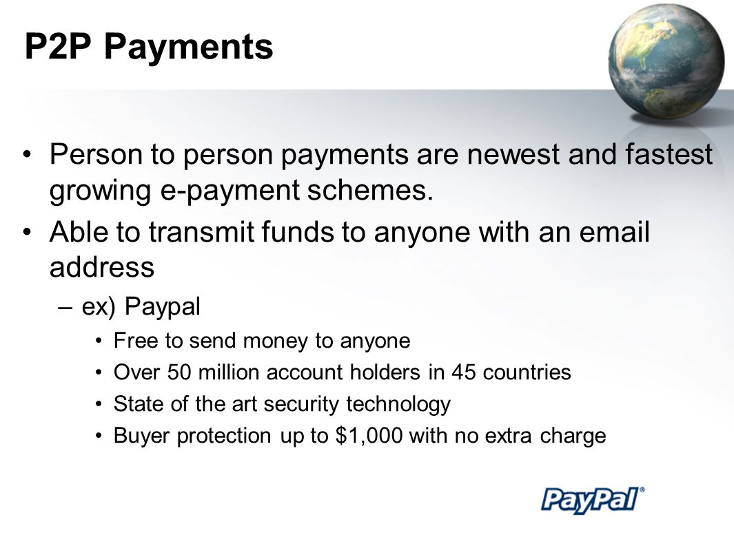P2P Payments Person to person payments are newest and fastest growing e-payment schemes. Able to transmit funds to anyone with an email address.