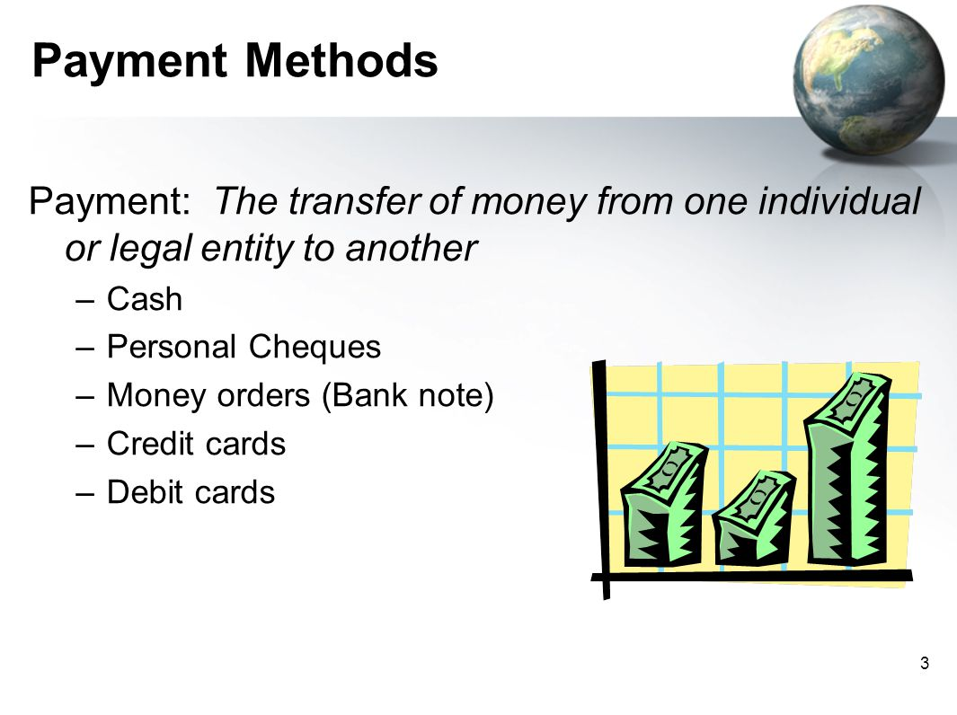Payment Methods Payment: The transfer of money from one individual or legal entity to another. Cash.