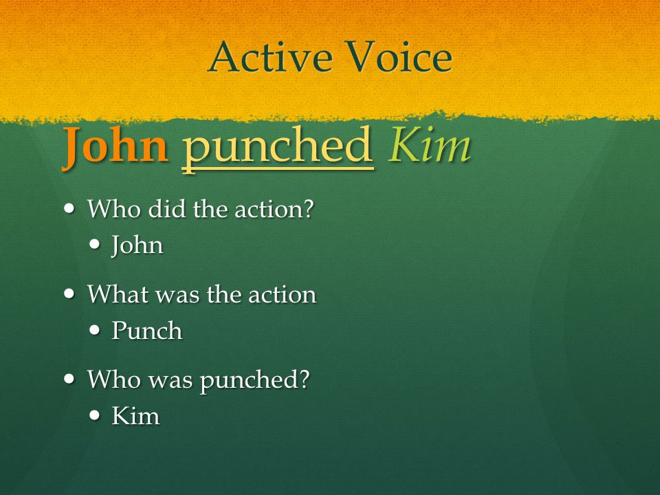 John punched Kim Active Voice Who did the action John