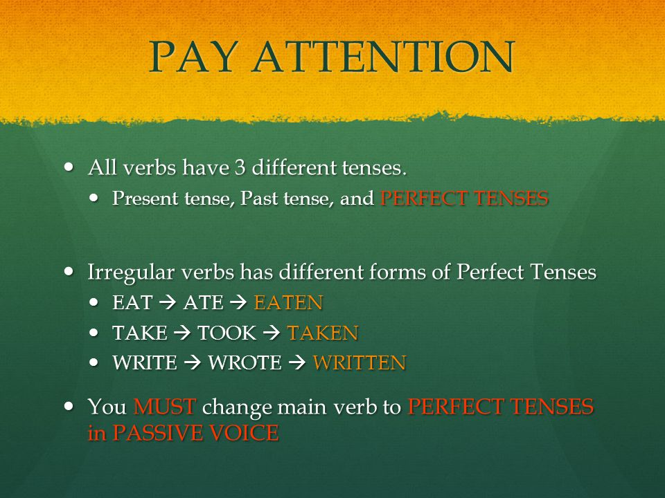 PAY ATTENTION All verbs have 3 different tenses.