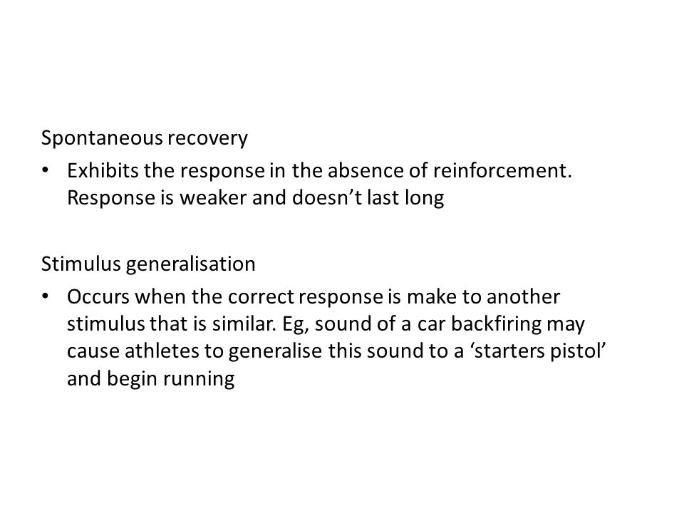 Spontaneous recovery Exhibits the response in the absence of reinforcement. Response is weaker and doesn't last long.