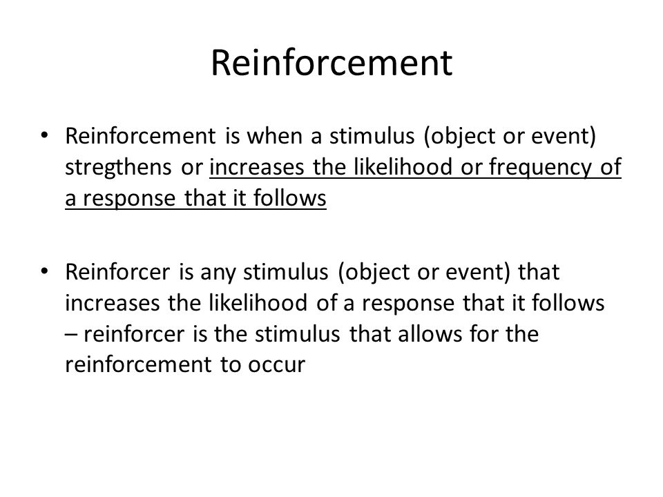 Reinforcement Reinforcement is when a stimulus (object or event) stregthens or increases the likelihood or frequency of a response that it follows.
