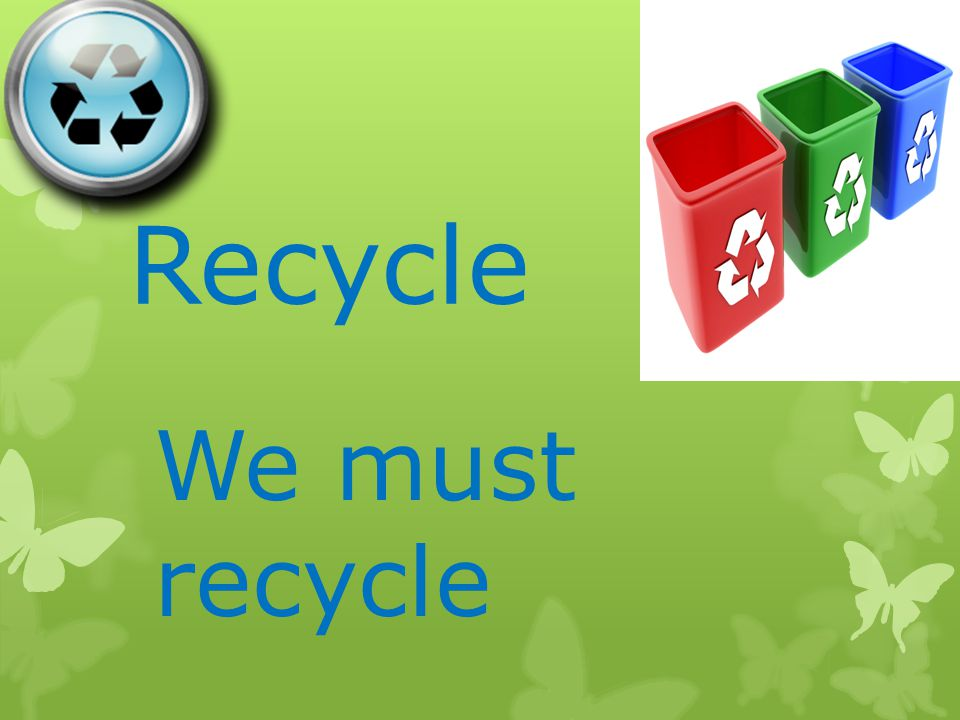 Recycle We must recycle