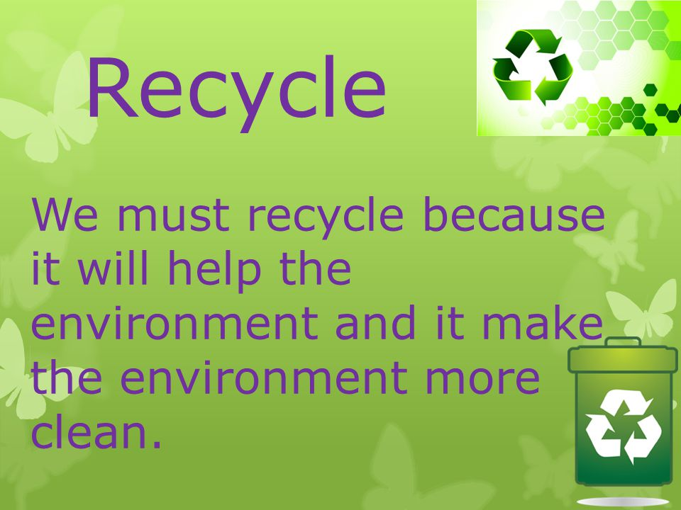 Recycle We must recycle because it will help the environment and it make the environment more clean.