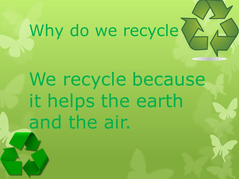 We recycle because it helps the earth and the air.