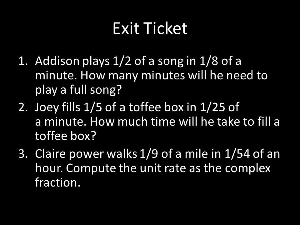 Exit Ticket Addison plays 1/2 of a song in 1/8 of a minute. How many minutes will he need to play a full song
