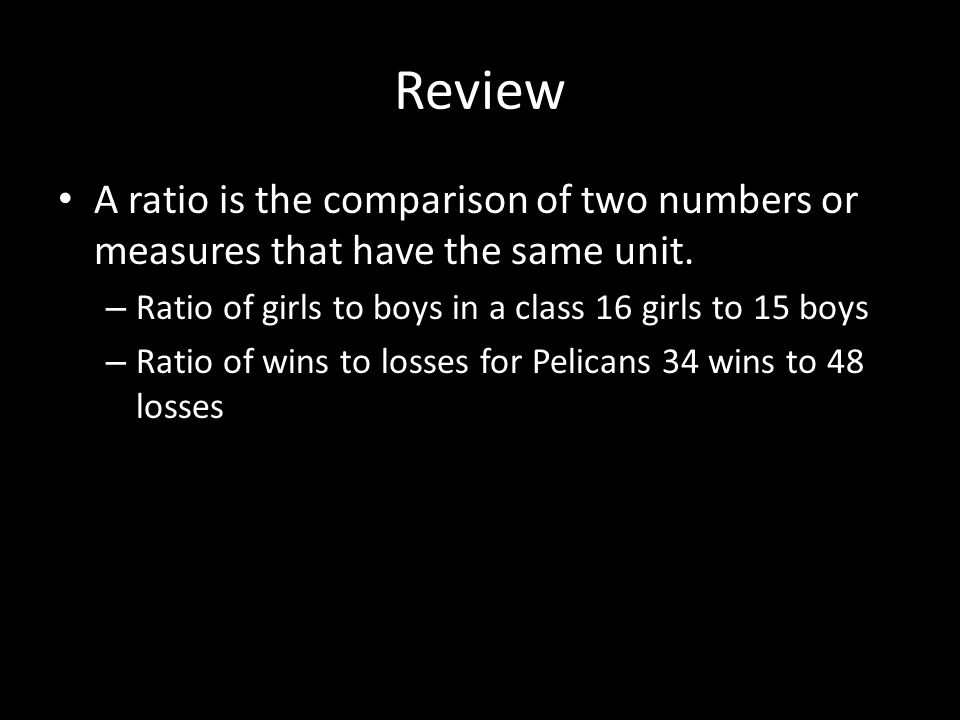 Review A ratio is the comparison of two numbers or measures that have the same unit. Ratio of girls to boys in a class 16 girls to 15 boys.