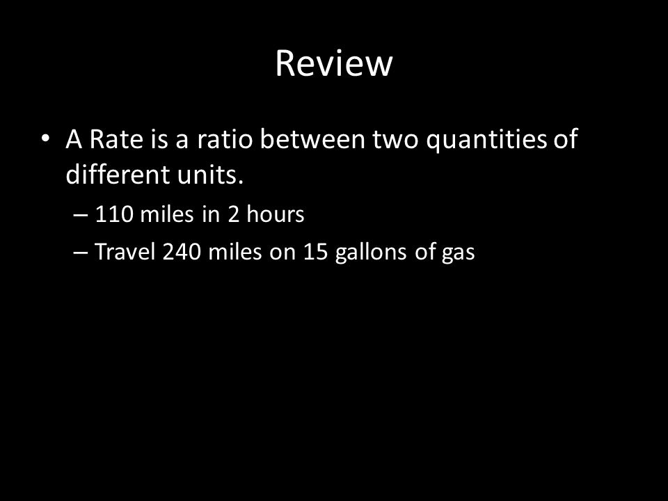 Review A Rate is a ratio between two quantities of different units.