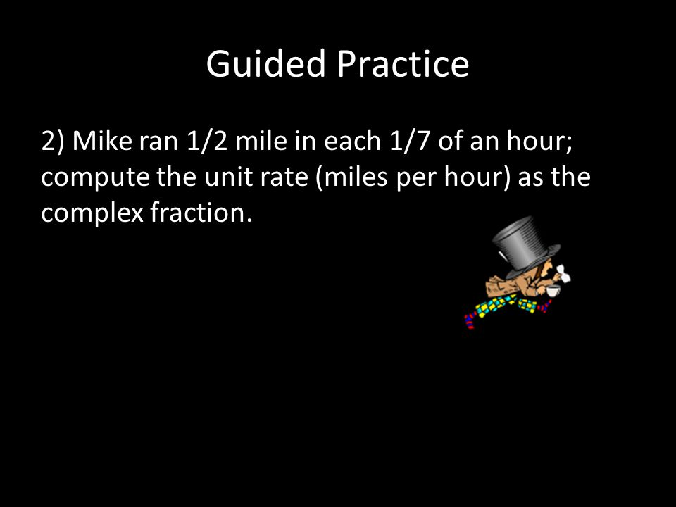 Guided Practice 2) Mike ran 1/2 mile in each 1/7 of an hour; compute the unit rate (miles per hour) as the complex fraction.