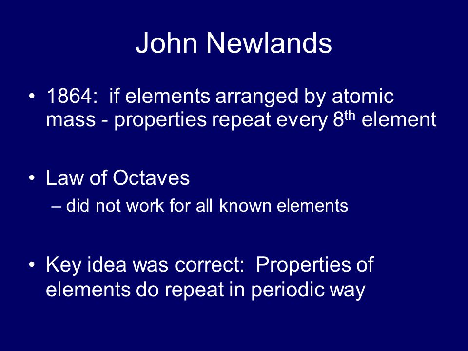 John Newlands 1864: if elements arranged by atomic mass - properties repeat every 8th element. Law of Octaves.