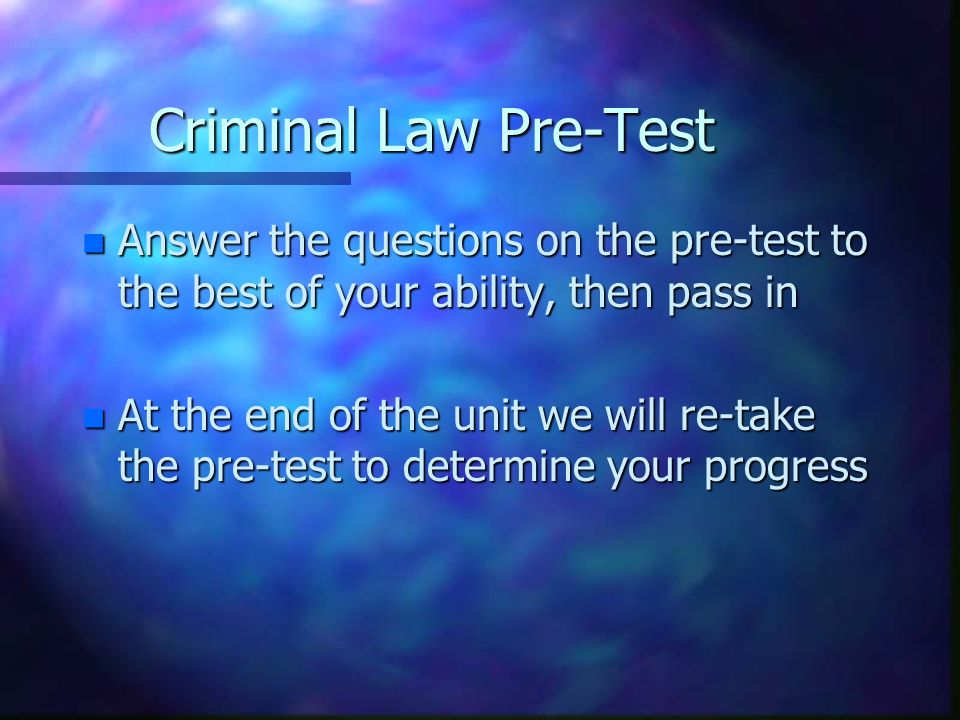Criminal Law Pre-Test Answer the questions on the pre-test to the best of your ability, then pass in.