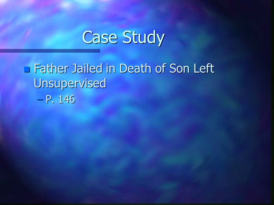 Case Study Father Jailed in Death of Son Left Unsupervised P. 146