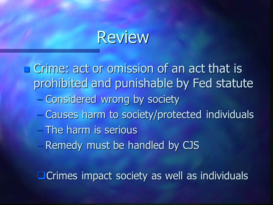 Review Crime: act or omission of an act that is prohibited and punishable by Fed statute. Considered wrong by society.