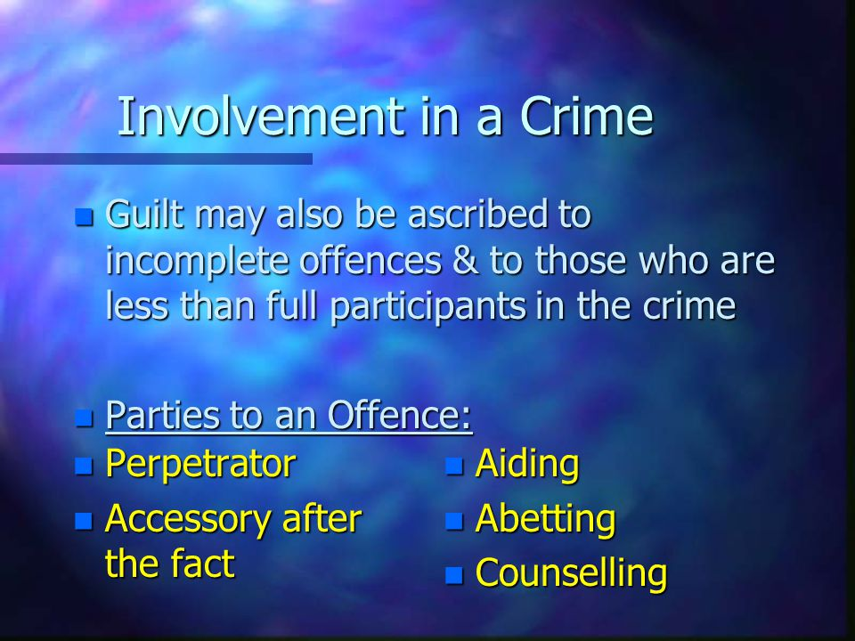 Involvement in a Crime Guilt may also be ascribed to incomplete offences & to those who are less than full participants in the crime.