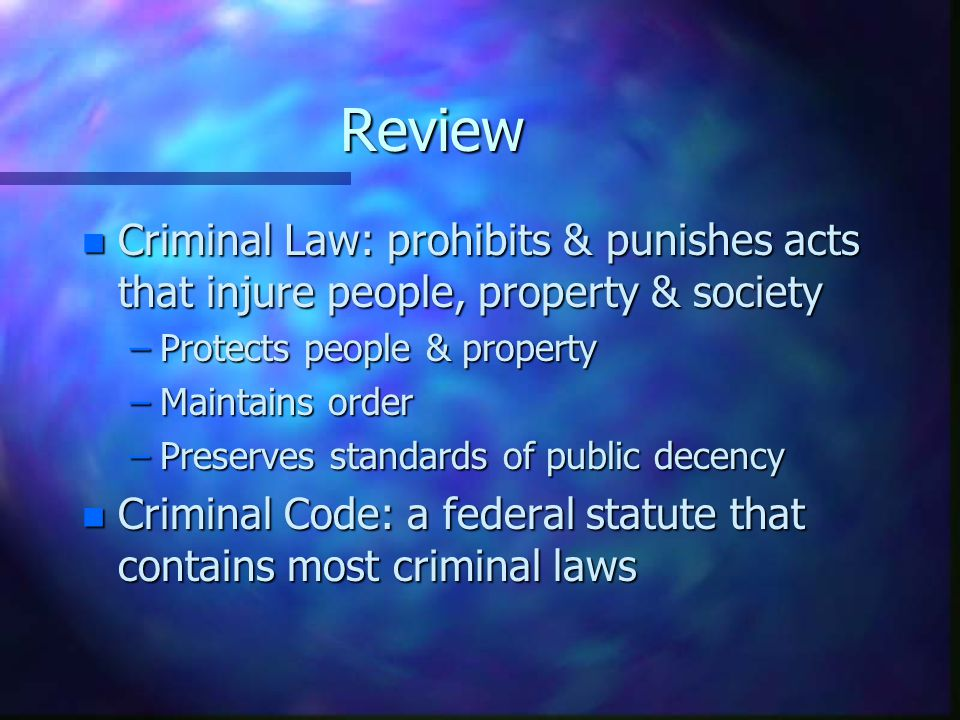 Review Criminal Law: prohibits & punishes acts that injure people, property & society. Protects people & property.