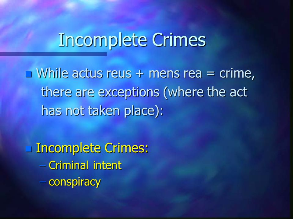 Incomplete Crimes While actus reus + mens rea = crime,
