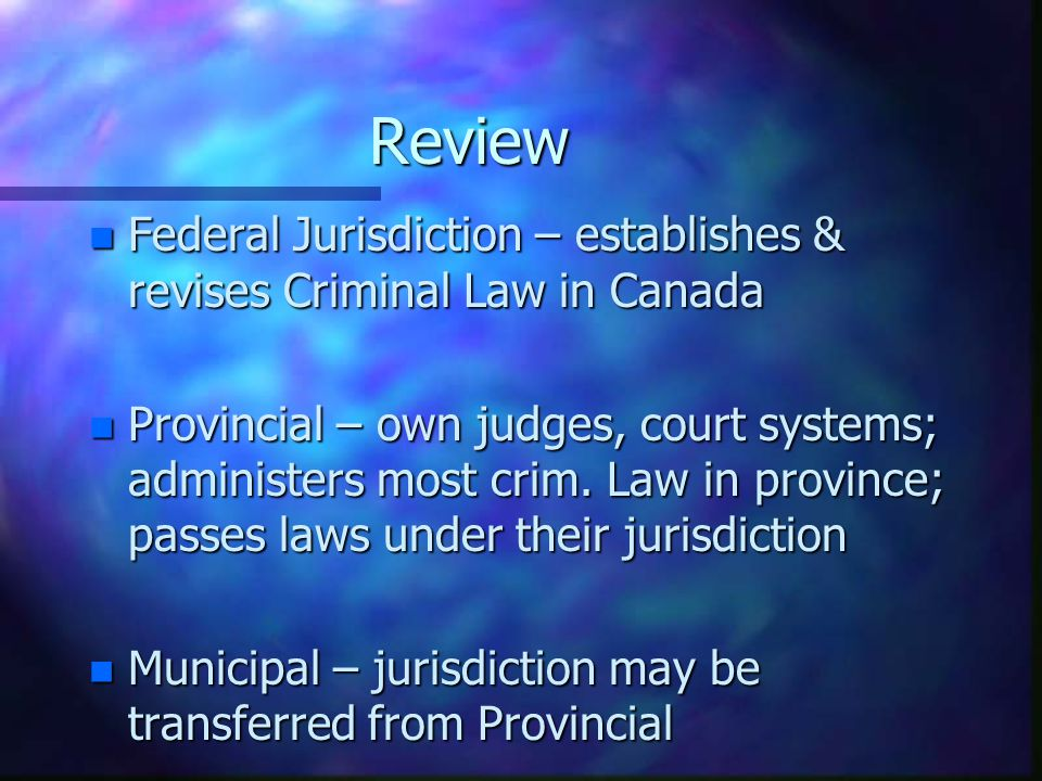 Review Federal Jurisdiction – establishes & revises Criminal Law in Canada.