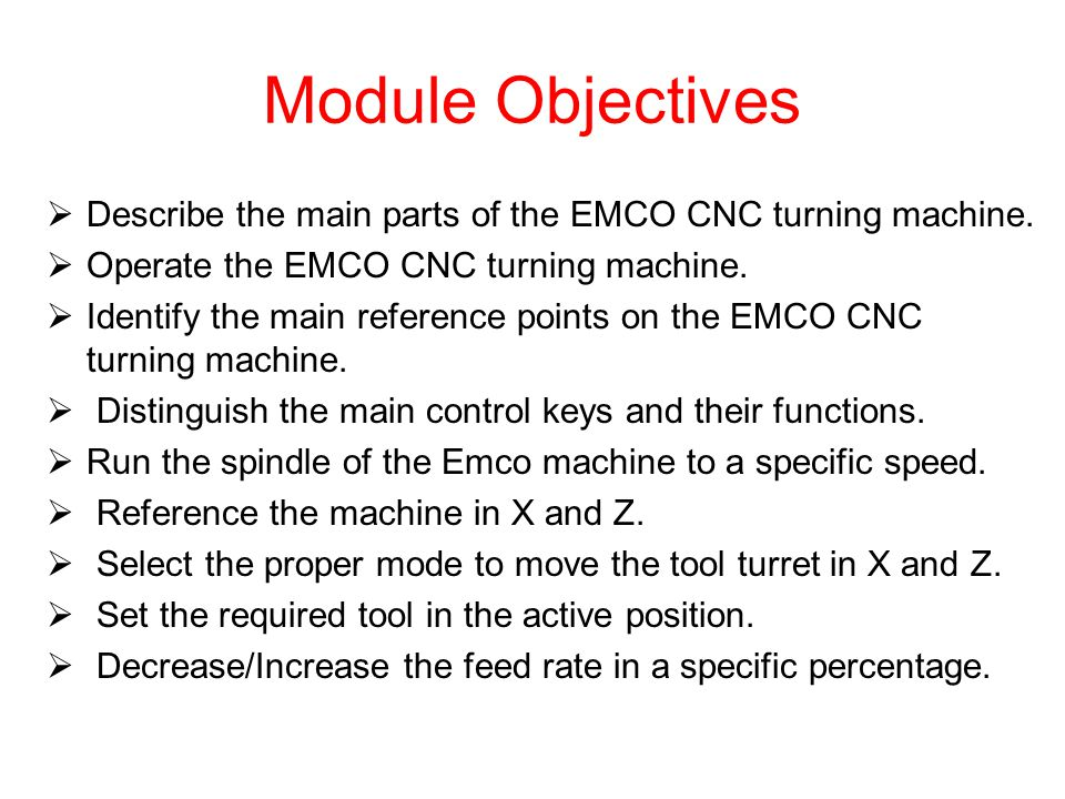Module Objectives Describe the main parts of the EMCO CNC turning machine. Operate the EMCO CNC turning machine.
