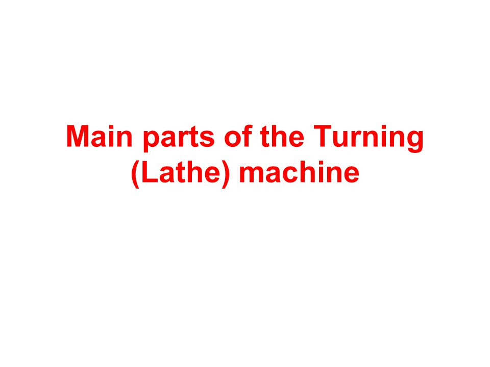Main parts of the Turning (Lathe) machine