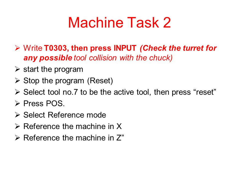 Machine Task 2 Write T0303, then press INPUT (Check the turret for any possible tool collision with the chuck)