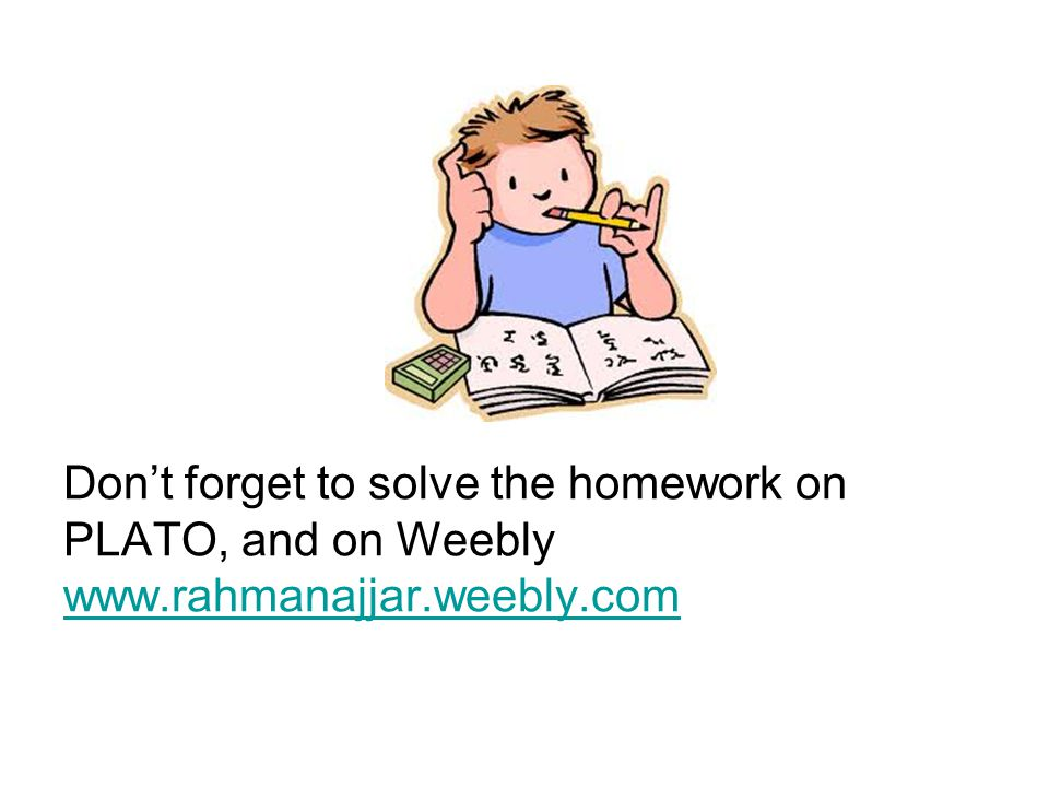 Don't forget to solve the homework on PLATO, and on Weebly www