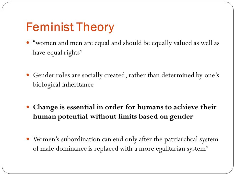 Feminist Theory women and men are equal and should be equally valued as well as have equal rights