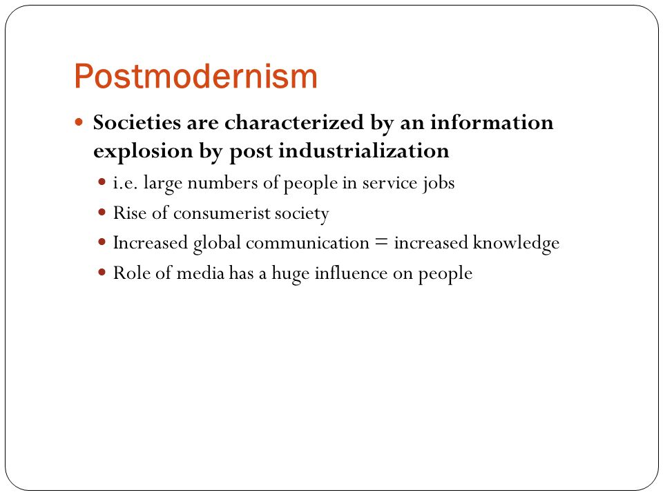 Postmodernism Societies are characterized by an information explosion by post industrialization. i.e. large numbers of people in service jobs.