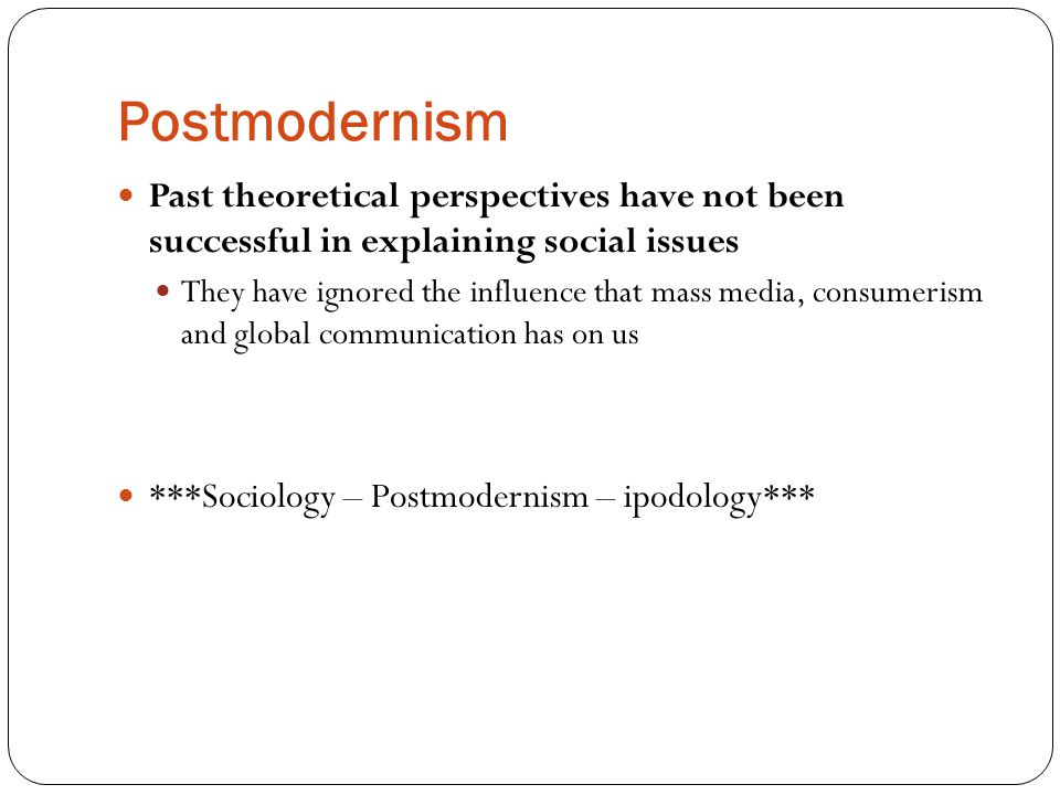 Postmodernism Past theoretical perspectives have not been successful in explaining social issues.