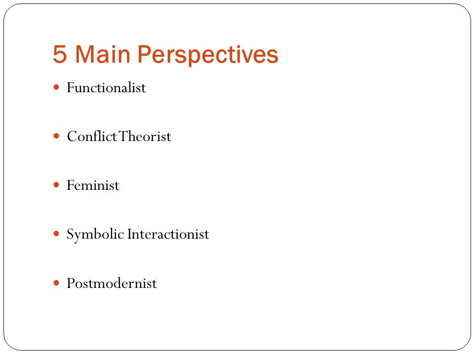 5 Main Perspectives Functionalist Conflict Theorist Feminist