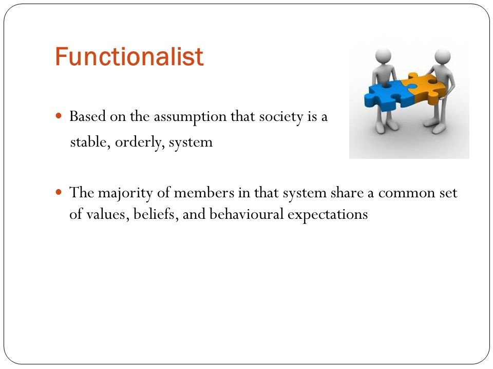 Functionalist Based on the assumption that society is a