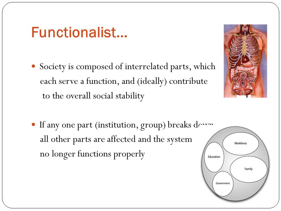 Functionalist… Society is composed of interrelated parts, which