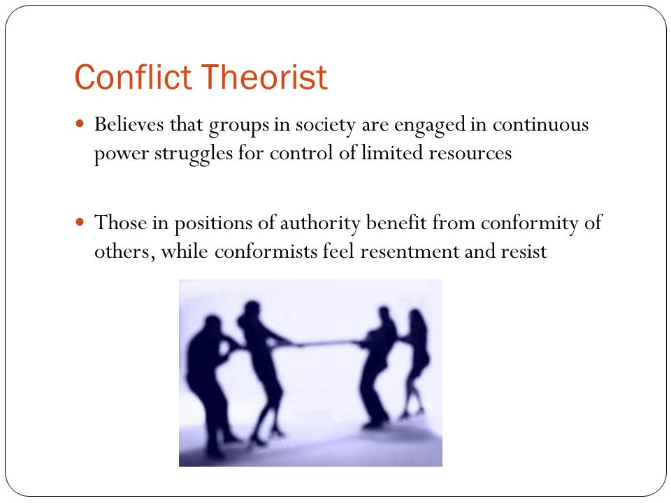 Conflict Theorist Believes that groups in society are engaged in continuous power struggles for control of limited resources.