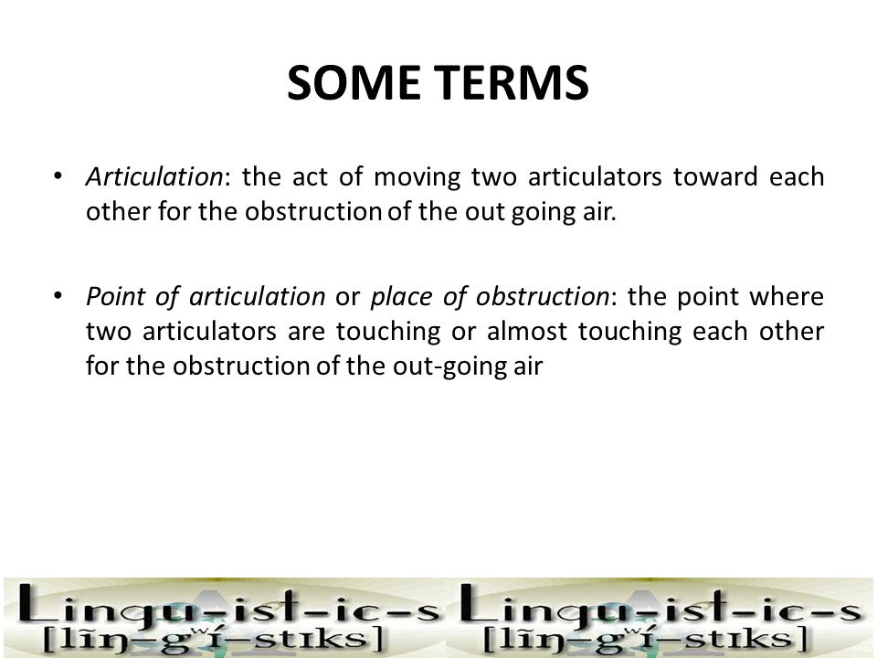 SOME TERMS Articulation: the act of moving two articulators toward each other for the obstruction of the out going air.