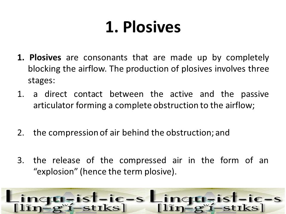 1. Plosives 1. Plosives are consonants that are made up by completely blocking the airflow. The production of plosives involves three stages: