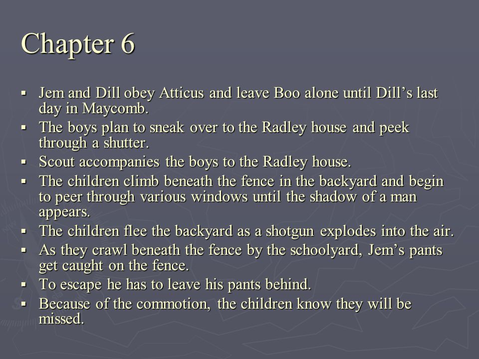 Chapter 6 Jem and Dill obey Atticus and leave Boo alone until Dill's last day in Maycomb.