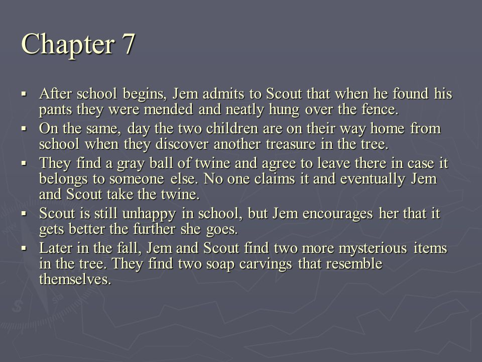 Chapter 7 After school begins, Jem admits to Scout that when he found his pants they were mended and neatly hung over the fence.