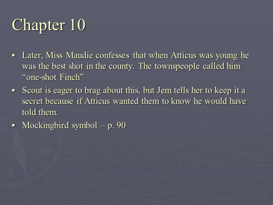 Chapter 10 Later, Miss Maudie confesses that when Atticus was young he was the best shot in the county. The townspeople called him one-shot Finch