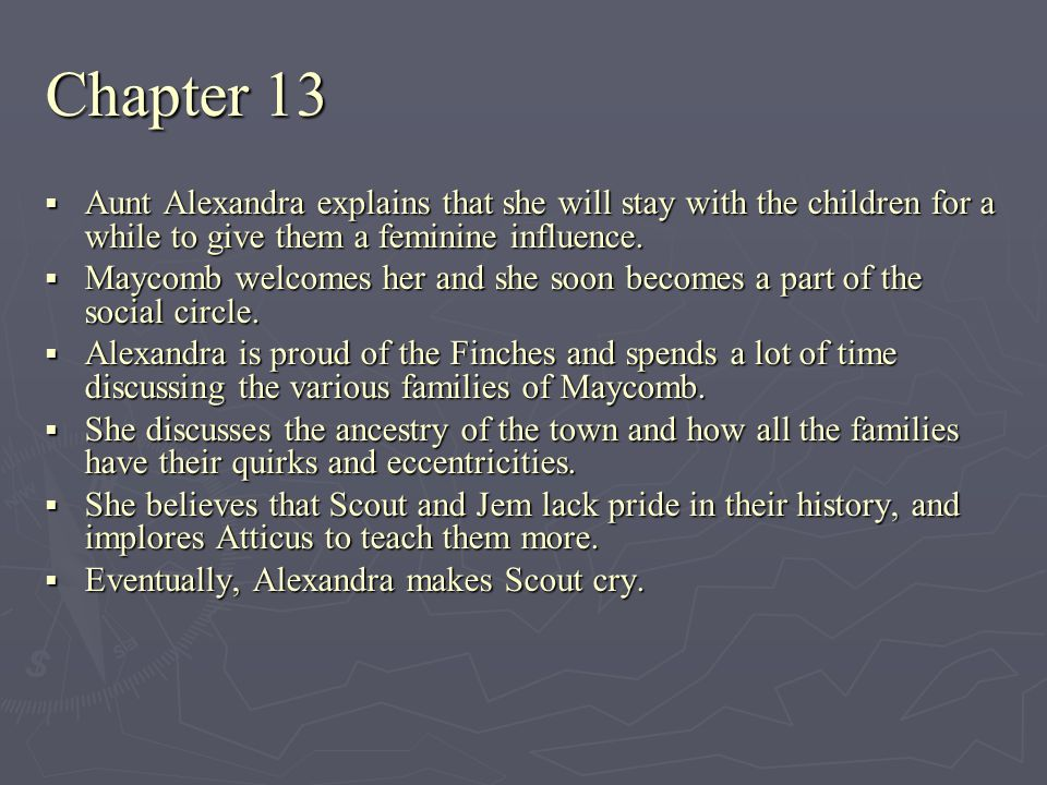 Chapter 13 Aunt Alexandra explains that she will stay with the children for a while to give them a feminine influence.