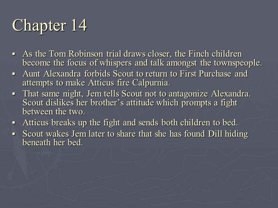 Chapter 14 As the Tom Robinson trial draws closer, the Finch children become the focus of whispers and talk amongst the townspeople.